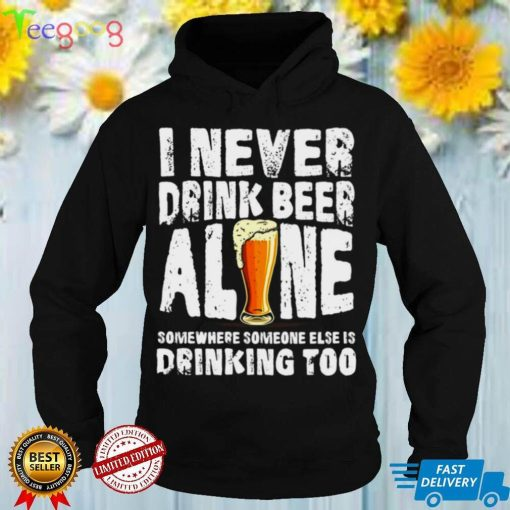 I Never Drink Beer Alone Somewhere Someone Else Is Drinking Too T shirt