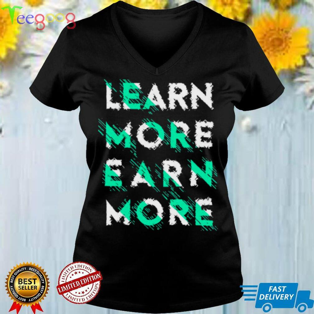 Learn more Earn more T shirt