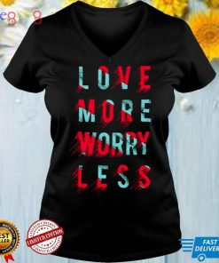 Love more worry less T shirt