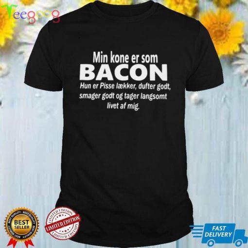 Min Kone Er Som Bacon Hun Er Pisse Laekker Dufter Godt Smager Godt Og Tager Langsomt Livet Af Mig T shirt