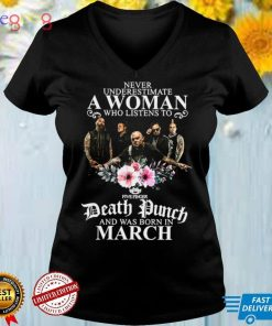 Never Underestimate A Woman Who Listens To Death Punch And Was Born In March T shirt