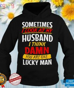 Sometimes I Look At My Husband I Think Damn You Are One Lucky Man T shirt