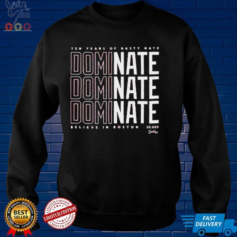 Ten years of Nasty Nate Dominate believe in Boston shirt