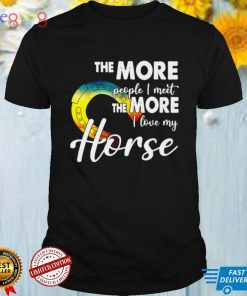 The More People I Meet The More I Love My Horse T shirt