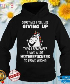 Unicorns Sometimes I Feel Like Giving Up Then I Remember I Have A Lot Motherfuckers To Prove Wrong T shirt