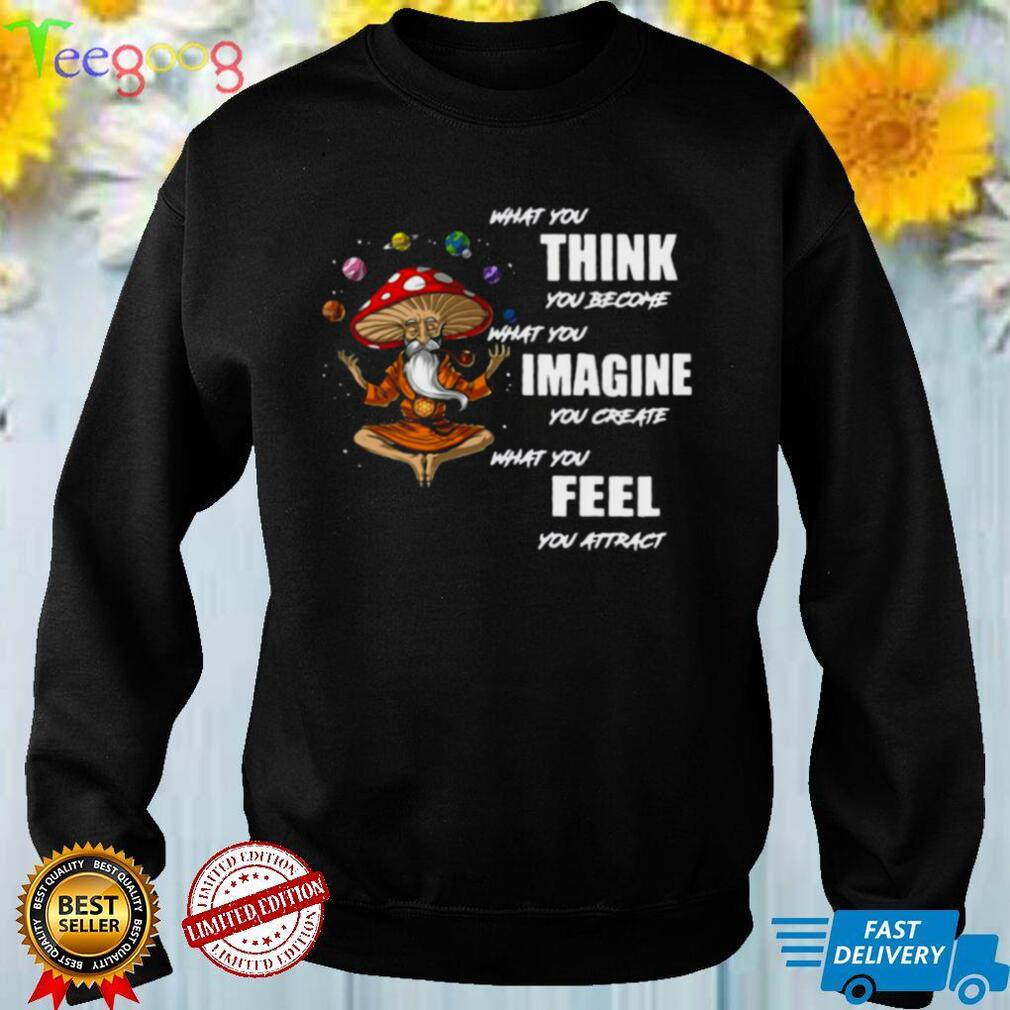What You Think You Become What You Imagine You Create What You Feel You Attract Shirt