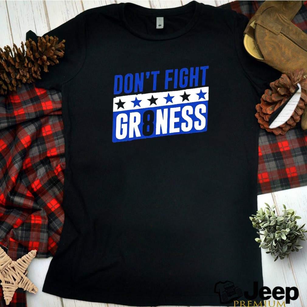 Dont fight gr8ness shirt 14