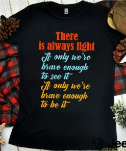 There is always light a only were brave enough to see it shirt 8