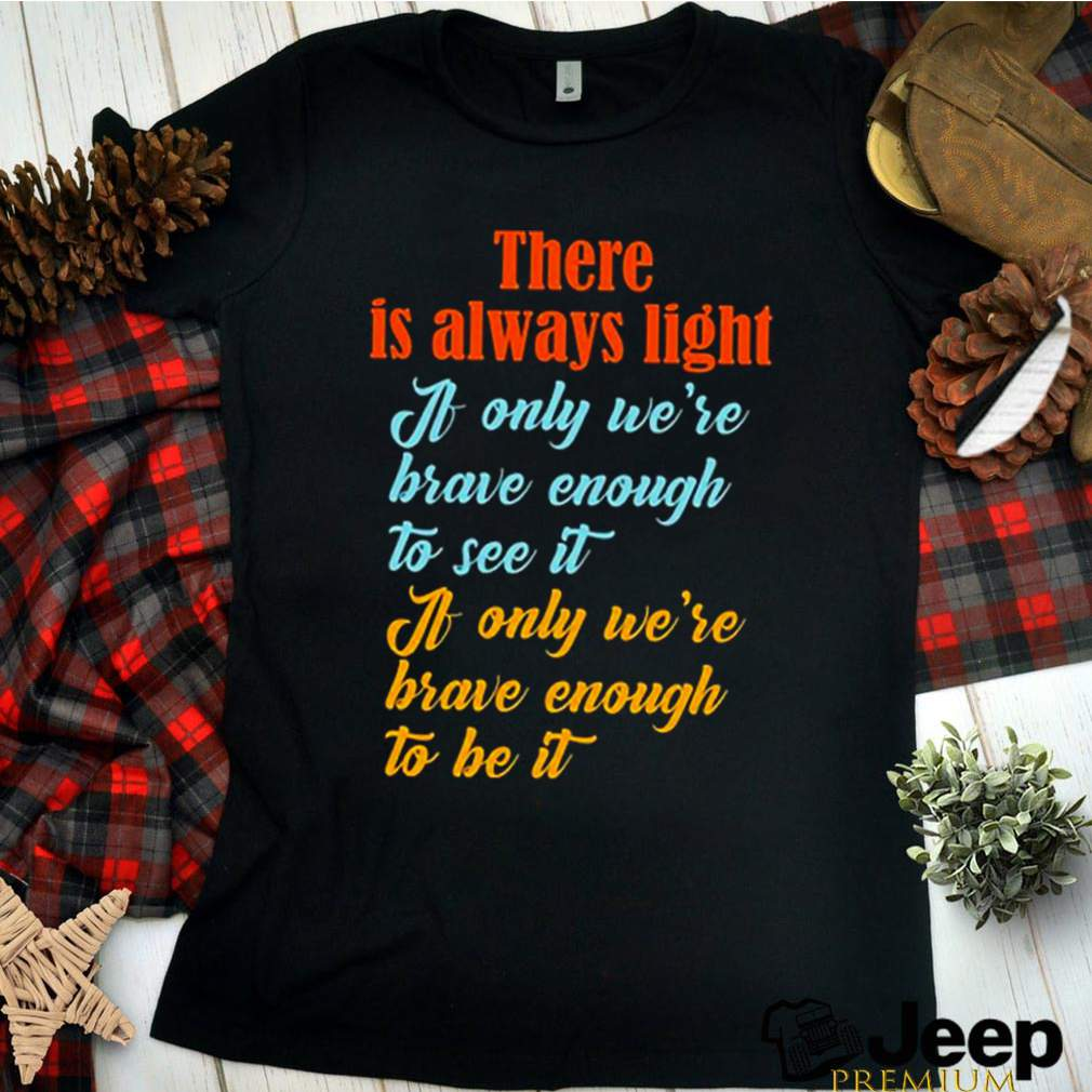 There is always light a only were brave enough to see it shirt 12